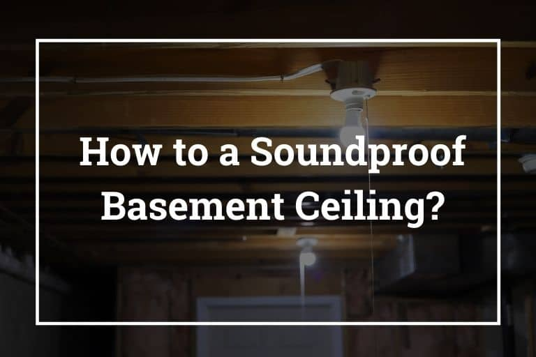 How to a Soundproof Basement Ceiling? – 10 Best Ways