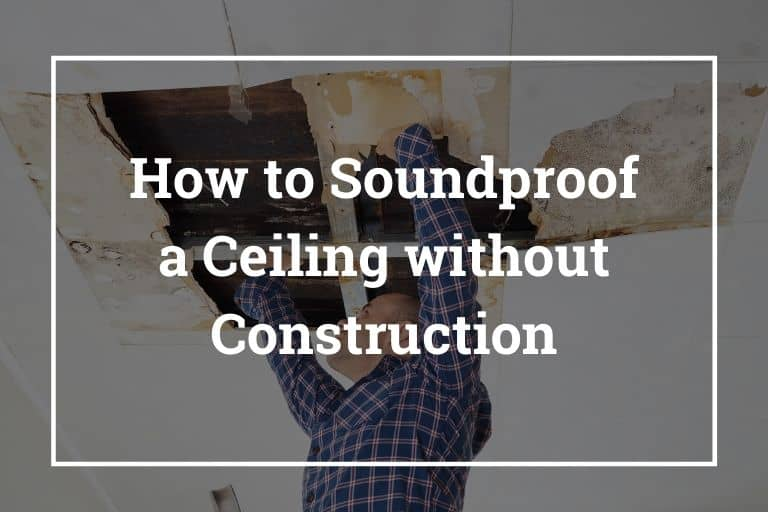 How to Soundproof a Ceiling without Construction – 10 Best Ways