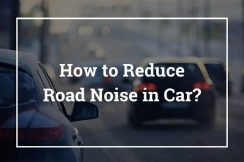 How to Reduce Road Noise in Car (Soundproofing Car Road Noise)