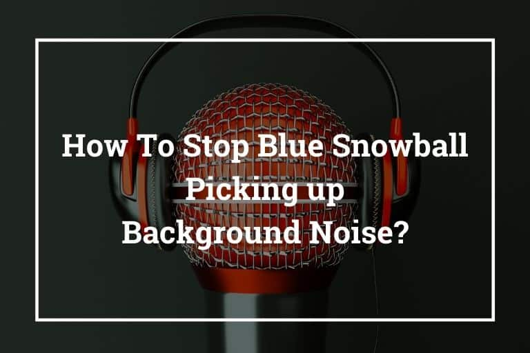 How To Stop Blue Snowball Picking up Background Noise