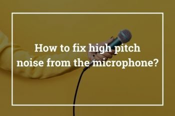How to fix high pitch noise from the microphone