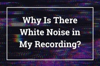 Why Is There White Noise in My Recording?